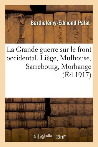 Barthelémy-Edmond Palat - La Grande guerre sur le front occidental. Liège, Mulhouse, Sarrebourg, Morhange.