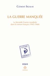 Clément Sigalas - La guerre manquée - La Seconde Guerre mondiale dans le roman français (1945-1960).