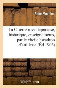 René Meunier - La Guerre russo-japonaise, historique, enseignements, par le chef d'escadron d'artillerie breveté.