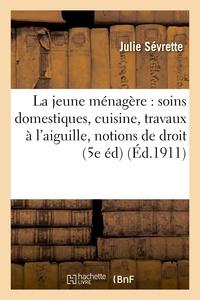Julie Sévrette - La jeune ménagère : soins domestiques, cuisine, travaux à l'aiguille, notions de droit usuel.