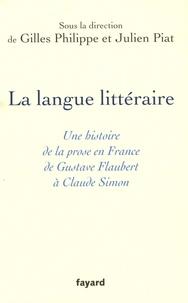Gilles Philippe et Julien Piat - La langue littéraire - Une histoire de la prose en France de Gustave Flaubert à Claude Simon.