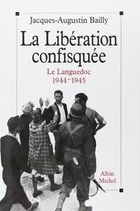 Jacques-Augustin Bailly - La Libération confiquée - Le Languedoc 1944-1945.