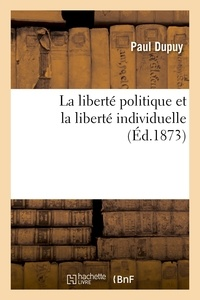 Paul Dupuy - La liberté politique et la liberté individuelle.