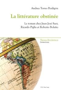 Andrea Torres Perdigon - La littérature obstinée - Le roman chez Juan José Saer, Ricardo Piglia et Roberto Bolano.