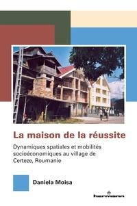 Daniela Moisa - La maison de la réussite - Dynamiques spatiales et mobilités socioéconomiques au village de Certeze, Roumanie.