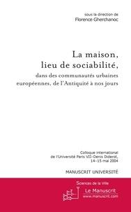 Florence Gherchanoc - La maison, lieu de sociabilité, dans les communautés urbaines européennes, de l'Antiquité à nos jours - Colloque international de l'Université Paris VII-Denis Diderot, 14-15 mai 2004.