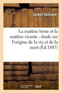Joseph Delboeuf - La matière brute et la matière vivante : étude sur l'origine de la vie et de la mort (Éd.1887).