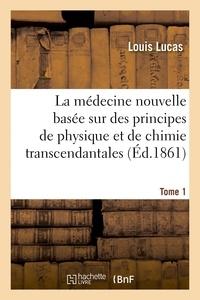 Louis Lucas - La médecine nouvelle basée sur des principes de physique et de chimie transcendantales - et sur des expériences qui font voir mécaniquement l'origine du principe de la vie. Tome 1.