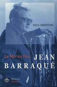 Paul Griffiths - La Mer en feu : Jean Barraqué.