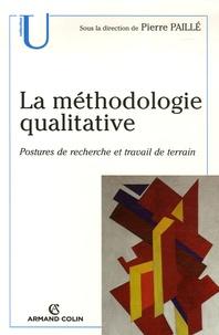 Pierre Paillé - La méthodologie qualitative - Postures de recherche et travail de terrain.