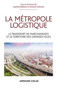 Laetitia Dablanc et Antoine Frémont - La métropole logistique - Le transport des marchandises et le territoire des grandes villes.