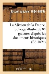 Antoine Ricard - La Mission de la France, ouvrage illustré de 84 gravures d'après les documents historiques.