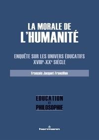 François Jacquet-Francillon - La morale de l'Humanité - Enquête sur les univers éducatifs (XVIIIe-XXe siècle).