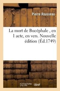 Pierre Rousseau - La mort de Bucéphale , en 1 acte, en vers. Nouvelle édition.