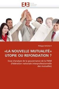 """Philippe Naszalyi - """"La nouvelle mutualité"""" utopie ou refondation ? - Essai d'analyse de la gouvernance de la FNIM (Fédération nationale interprofessionnelle des mutuelles)."""