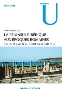 Patrick Le Roux - La péninsule ibérique aux époques romaines - (Fin du IIIe siècle avant notre ère - début du VIe siècle de notre ère).