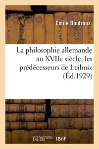 Emile Boutroux - La philosophie allemande au XVIIe siècle, les prédécesseurs de Leibniz - Bacon, Descartes, Hobbes, Spinoza, Malebranche, Locke et la philosophie de Leibniz.