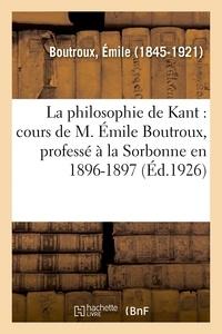 Emile Boutroux - La philosophie de Kant : cours de M. Émile Boutroux, professé à la Sorbonne en 1896-1897.