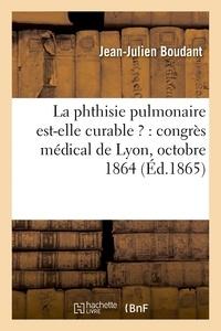 Boudant - La phthisie pulmonaire est-elle curable ? : congrès médical de Lyon, octobre 1864.