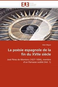 Alain Bègue - La poésie espagnole de la fin du XVIIe siècle - José Pérez de Montoro (1627-1694), membre d'un Parnasse oublié (Volume 1).