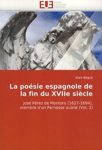 Alain Bègue - La poésie espagnole de la fin du XVIIe siècle - José Pérez de Montoro (1627-1694), membre d'un Parnasse oublié (Volume 2).