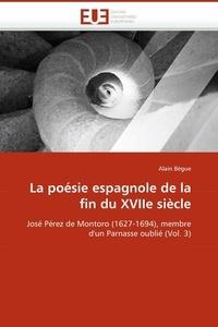 Alain Bègue - La poésie espagnole de la fin du XVIIe siècle - José Pérez de Montoro (1627-1694), membre d'un Parnasse oublié (Volume 3).