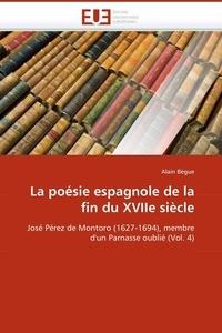 Alain Bègue - La poésie espagnole de la fin du XVIIe siècle - José Pérez de Montoro (1627-1694), membre d'un Parnasse oublié (Volume 4).