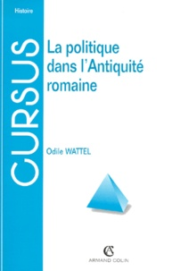 Odile Wattel - La politique dans l'Antiquité romaine. - De la royauté à la fin du Haut-Empire.