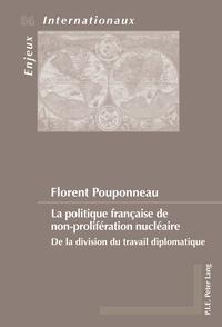 Florent Pouponneau - La politique française de non-prolifération nucléaire - De la division du travail diplomatique.