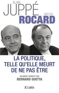 Alain Juppé et Michel Rocard - La politique, telle qu'elle meurt de ne pas être.