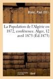 Paul Blanc - La Population de l'Algérie en 1872, conférence. Alger, 12 avril 1873.