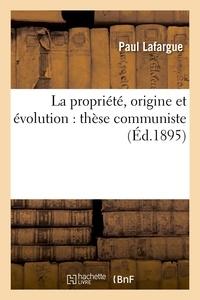 Paul Lafargue - La propriété, origine et évolution : thèse communiste (Éd.1895).