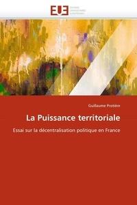 Guillaume Protière - La puissance territoriale. - Essai sur la décentralisation politique en France.