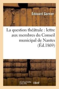 Edouard Garnier - La question théâtrale : lettre aux membres du Conseil municipal de Nantes.