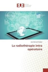 Jean-Bernard Dubois - La radiothérapie intra opératoire.