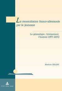 Mathias Delori - La réconciliation franco-allemande par la jeunesse - La généalogie, l'événement, l'histoire (1871-2015).