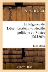 Paschal Grousset - La Régence de Décembrostein, vaudeville politique en 5 actes 2e édition.