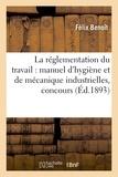 Félix Benoit - La réglementation du travail : manuel d'hygiène et de mécanique industrielles.