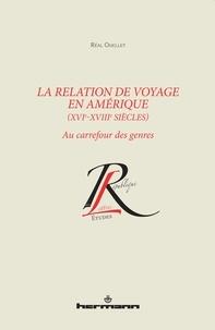 Réal Ouellet - La relation de voyage en Amérique (XVIe-XVIIIe siècles) - Au carrefour des genres.