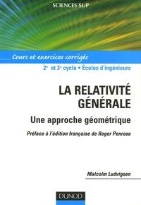 Malcolm Ludvigsen - La relativité générale - Une approche géométrique, Cours et exercices corrigés.