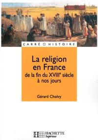 Gérard Cholvy - La religion en France de la fin du XVIIIe siècle à nos jours.