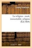 Ludwig Feuerbach - La religion : mort, immortalité, religion (Éd.1864).