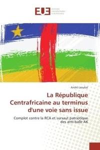André Laoubaï - La Republique Centrafricaine au terminus d'une voie sans issue - Complot contre la RCA et sursaut patriotique des anti-balle AK.