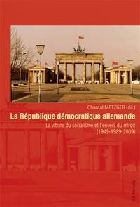 Chantal Metzger - La République démocratique allemande - La vitrine du socialisme et l'envers du miroir (1949-1989-2009).