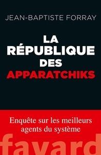 Jean-Baptiste Forray - La République des apparatchiks.