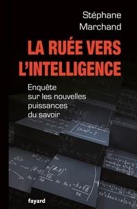 Stéphane Marchand - La ruée vers l'intelligence - Enquête sur les nouvelles puissances du savoir.