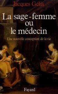 Jacques Gélis - La sage-femme ou le médecin - Une nouvelle conception de la vie.