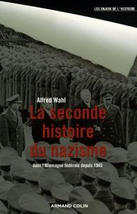 Alfred Wahl - La seconde histoire du nazisme - Dans l' Allemagne fédérale depuis 1945.
