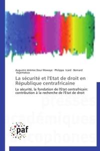 Augustin Jérémie Doui Wawaye et Philippe Icard - La sécurité et l'état de droit en République centrafricaine - La sécurité, la fondation de l'Etat centrafricain : contribution à la recherche de l'Etat de droit.