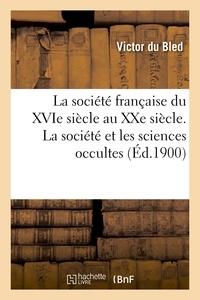 Victor Bled (du) - La société française du XVIe siècle au XXe siècle. La société et les sciences occultes, les couvents.